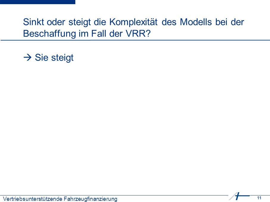 11 Kostenmanagement Sinkt oder steigt die Komplexität des Modells bei der Beschaffung im Fall der VRR?  Sie steigt Vertriebsunterstützende Fahrzeugfi