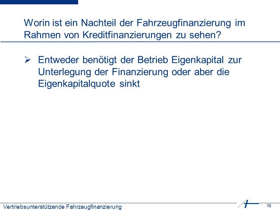 18 Kostenmanagement Worin ist ein Nachteil der Fahrzeugfinanzierung im Rahmen von Kreditfinanzierungen zu sehen?  Entweder benötigt der Betrieb Eigen