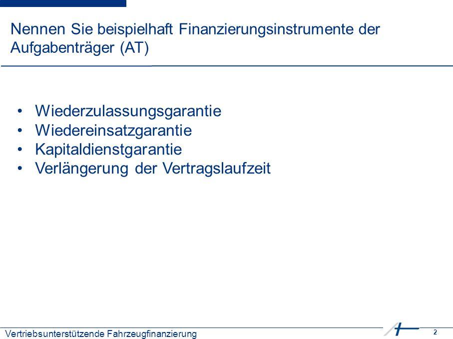 2 Nennen Sie beispielhaft Finanzierungsinstrumente der Aufgabenträger (AT) Wiederzulassungsgarantie Wiedereinsatzgarantie Kapitaldienstgarantie Verlän