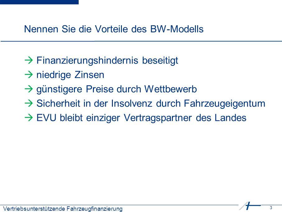 3 Kostenmanagement Nennen Sie die Vorteile des BW-Modells  Finanzierungshindernis beseitigt  niedrige Zinsen  günstigere Preise durch Wettbewerb  Sicherheit in der Insolvenz durch Fahrzeugeigentum  EVU bleibt einziger Vertragspartner des Landes Vertriebsunterstützende Fahrzeugfinanzierung
