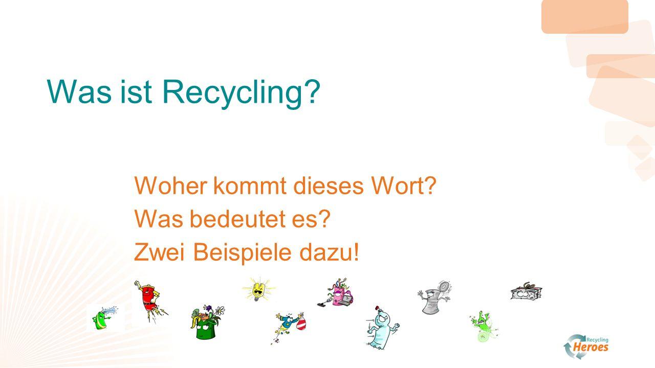 Was ist Recycling? Woher kommt dieses Wort? Was bedeutet es? Zwei Beispiele dazu!