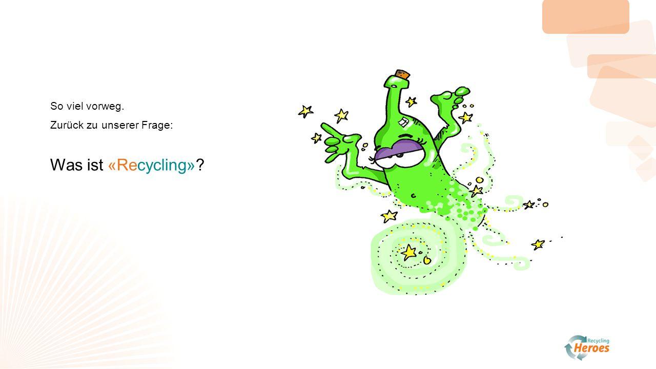 So viel vorweg. Zurück zu unserer Frage: Was ist «Recycling»?