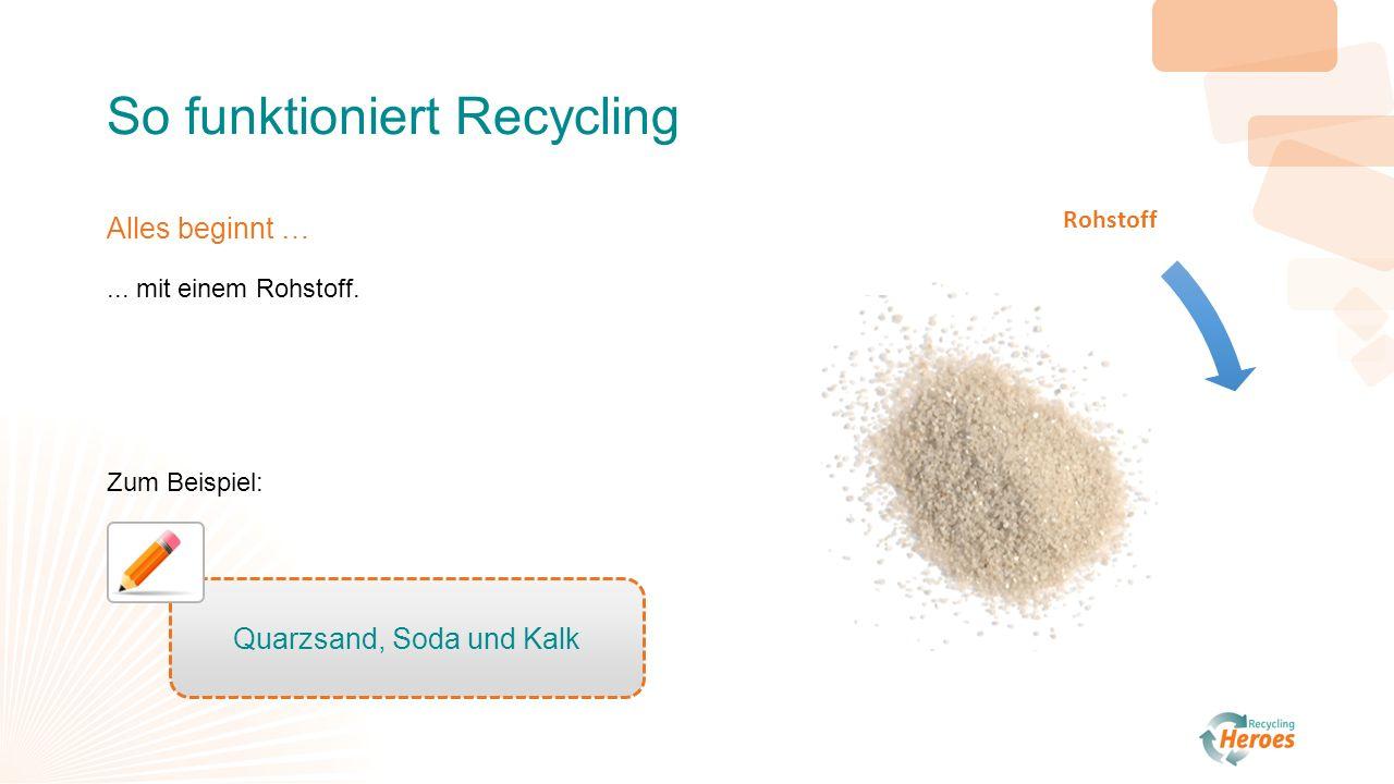 Rohstoff Herstellung Verkauf Gebrauch / Verbrauch Recycling So funktioniert Recycling Alles beginnt …... mit einem Rohstoff. Zum Beispiel: Quarzsand,