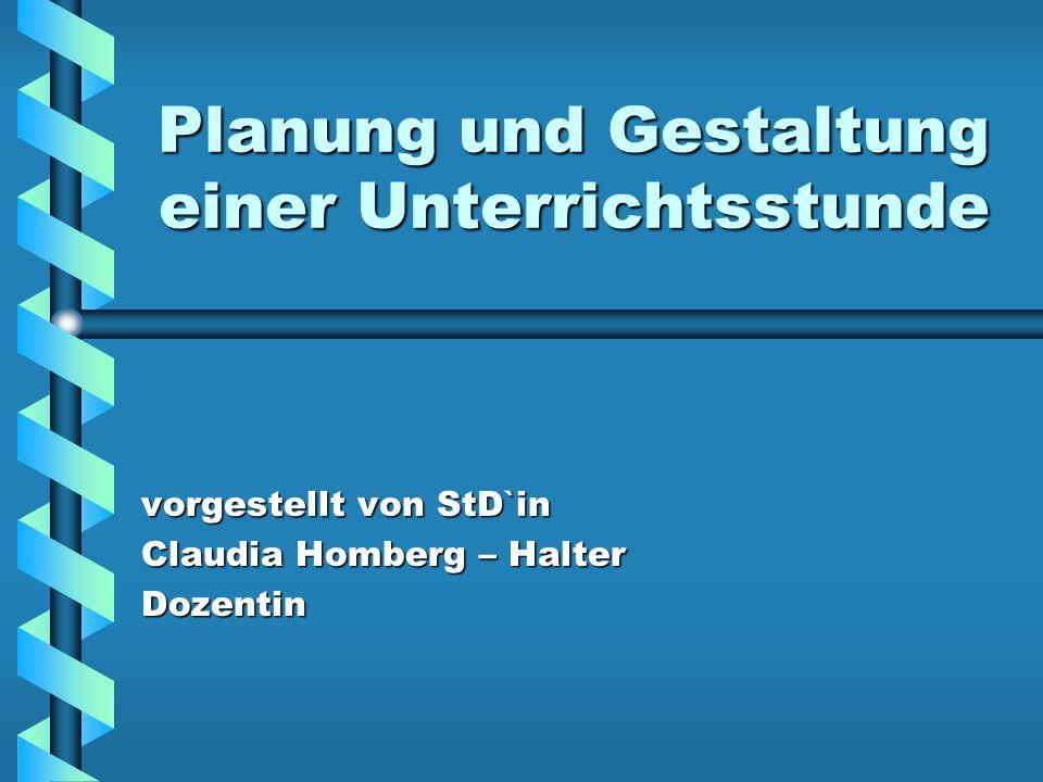 Planung und Gestaltung einer Unterrichtsstunde vorgestellt von StD`in Claudia Homberg – Halter Dozentin