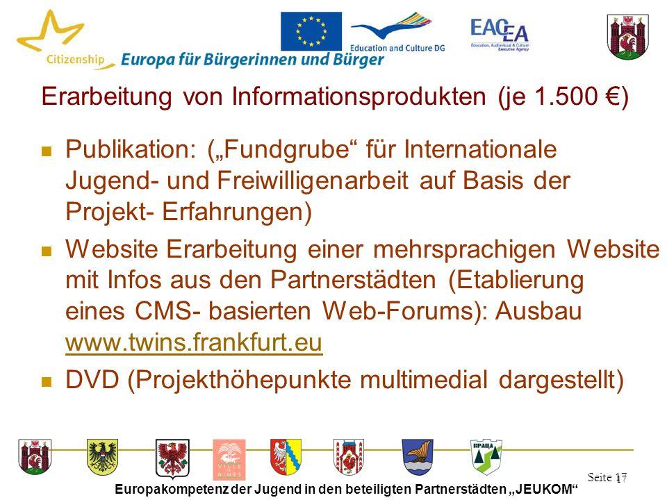 """Seite 17 Europakompetenz der Jugend in den beteiligten Partnerstädten """"JEUKOM 17 Erarbeitung von Informationsprodukten (je 1.500 €) Publikation: (""""Fundgrube für Internationale Jugend- und Freiwilligenarbeit auf Basis der Projekt- Erfahrungen) Website Erarbeitung einer mehrsprachigen Website mit Infos aus den Partnerstädten (Etablierung eines CMS- basierten Web-Forums): Ausbau www.twins.frankfurt.eu www.twins.frankfurt.eu DVD (Projekthöhepunkte multimedial dargestellt)"""