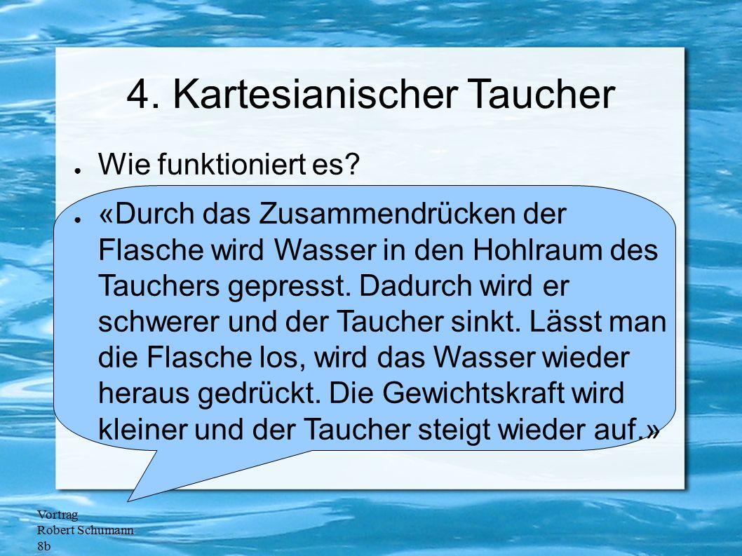 Vortrag Robert Schumann 8b 4. Kartesianischer Taucher ● Wie funktioniert es? ● «Durch das Zusammendrücken der Flasche wird Wasser in den Hohlraum des