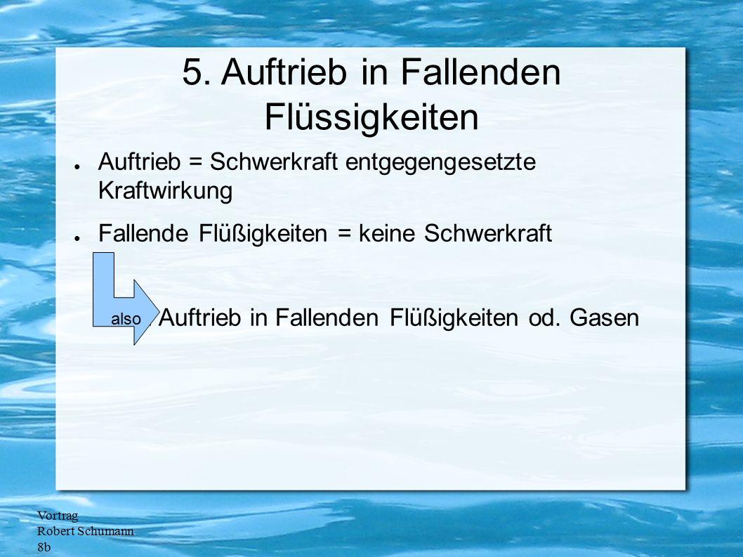 Vortrag Robert Schumann 8b 5. Auftrieb in Fallenden Flüssigkeiten ● Auftrieb = Schwerkraft entgegengesetzte Kraftwirkung ● Fallende Flüßigkeiten = kei