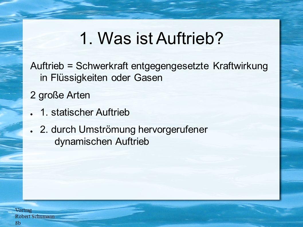 Vortrag Robert Schumann 8b 1. Was ist Auftrieb? Auftrieb = Schwerkraft entgegengesetzte Kraftwirkung in Flüssigkeiten oder Gasen 2 große Arten ● 1. st