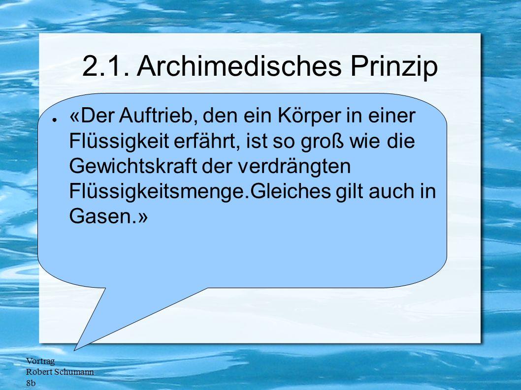 Vortrag Robert Schumann 8b 2.1. Archimedisches Prinzip ● «Der Auftrieb, den ein Körper in einer Flüssigkeit erfährt, ist so groß wie die Gewichtskraft