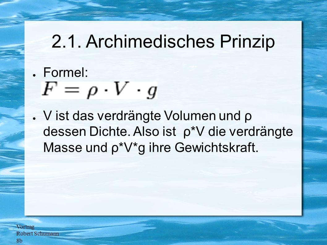 Vortrag Robert Schumann 8b 2.1. Archimedisches Prinzip ● Formel: ● V ist das verdrängte Volumen und ρ dessen Dichte. Also ist ρ*V die verdrängte Masse