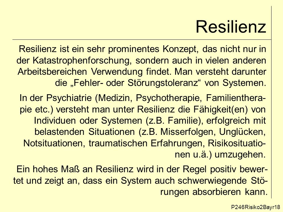 Resilienz In der Psychiatrie (Medizin, Psychotherapie, Familienthera- pie etc.) versteht man unter Resilienz die Fähigkeit(en) von Individuen oder Systemen (z.B.