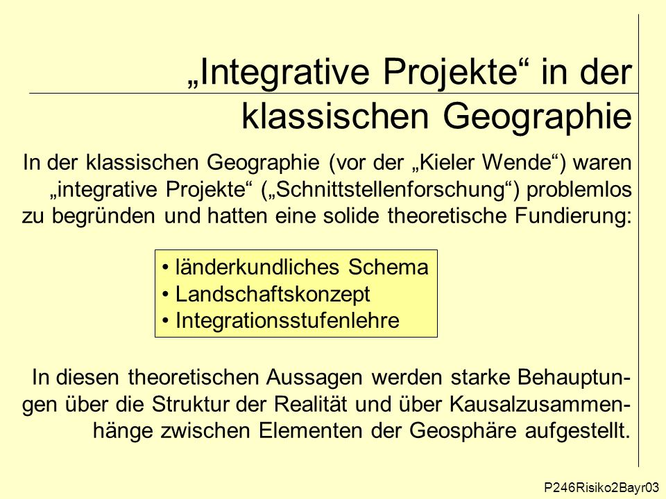 """""""Integrative Projekte in der klassischen Geographie P246Risiko2Bayr03 In der klassischen Geographie (vor der """"Kieler Wende ) waren """"integrative Projekte (""""Schnittstellenforschung ) problemlos zu begründen und hatten eine solide theoretische Fundierung: länderkundliches Schema Landschaftskonzept Integrationsstufenlehre In diesen theoretischen Aussagen werden starke Behauptun- gen über die Struktur der Realität und über Kausalzusammen- hänge zwischen Elementen der Geosphäre aufgestellt."""