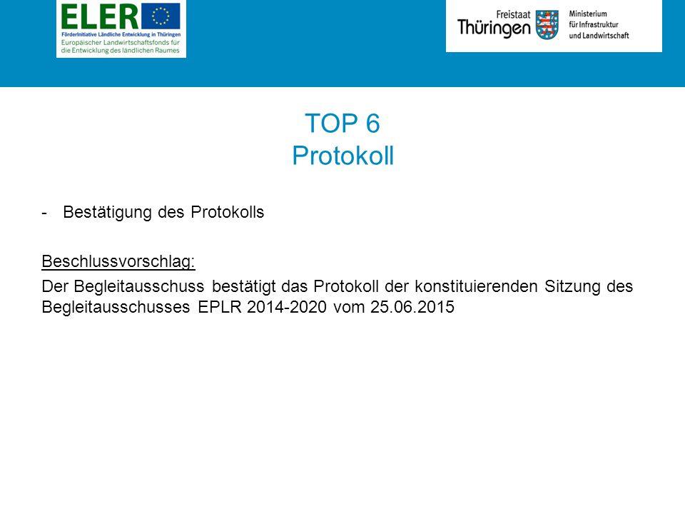 Rubrik TOP 6 Protokoll -Bestätigung des Protokolls Beschlussvorschlag: Der Begleitausschuss bestätigt das Protokoll der konstituierenden Sitzung des Begleitausschusses EPLR 2014-2020 vom 25.06.2015