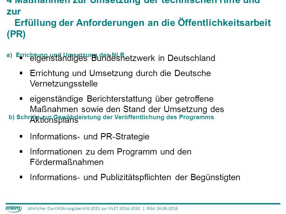 Jährlicher Durchführungsbericht 2015 zur FILET 2014-2020 | BGA 16.06.2016 4 Maßnahmen zur Umsetzung der technischen Hilfe und zur Erfüllung der Anforderungen an die Öffentlichkeitsarbeit (PR) a) Errichtung und Umsetzung des NLR  eigenständiges Bundesnetzwerk in Deutschland  Errichtung und Umsetzung durch die Deutsche Vernetzungsstelle  eigenständige Berichterstattung über getroffene Maßnahmen sowie den Stand der Umsetzung des Aktionsplans b) Schritte zur Gewährleistung der Veröffentlichung des Programms  Informations- und PR-Strategie  Informationen zu dem Programm und den Fördermaßnahmen  Informations- und Publizitätspflichten der Begünstigten