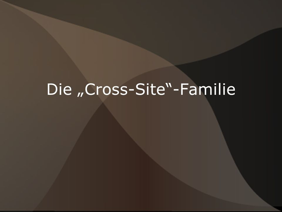Die Cross-Site-Arten ● Cross-Site-Scripting (CSS/XSS) ● Cross-Site-Request-Forgery (CSRF/XSRF)