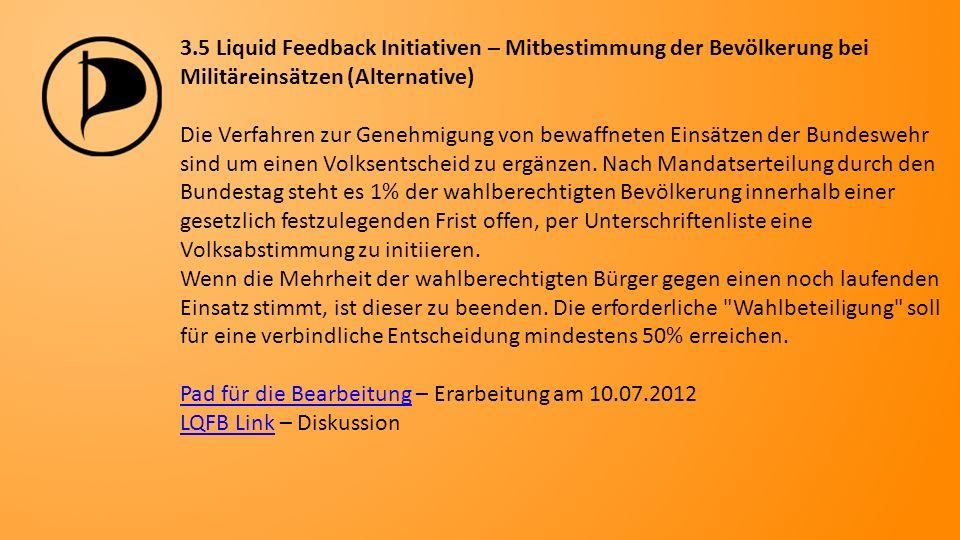 3.5 Liquid Feedback Initiativen – Mitbestimmung der Bevölkerung bei Militäreinsätzen (Alternative) Die Verfahren zur Genehmigung von bewaffneten Einsätzen der Bundeswehr sind um einen Volksentscheid zu ergänzen.