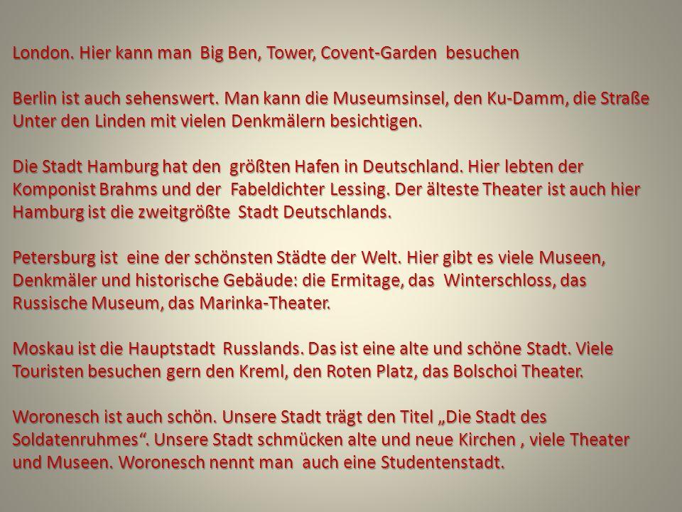 London. Hier kann man Big Ben, Tower, Covent-Garden besuchen Berlin ist auch sehenswert.