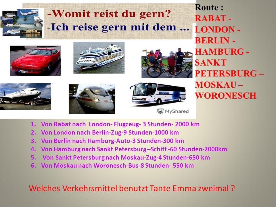 Route : RABAT - LONDON - BERLIN - HAMBURG - SANKT PETERSBURG – MOSKAU – WORONESCH 1.Von Rabat nach London- Flugzeug- 3 Stunden- 2000 km 2.Von London nach Berlin-Zug-9 Stunden-1000 km 3.Von Berlin nach Hamburg-Auto-3 Stunden-300 km 4.Von Hamburg nach Sankt Petersburg –Schiff -60 Stunden-2000km 5.