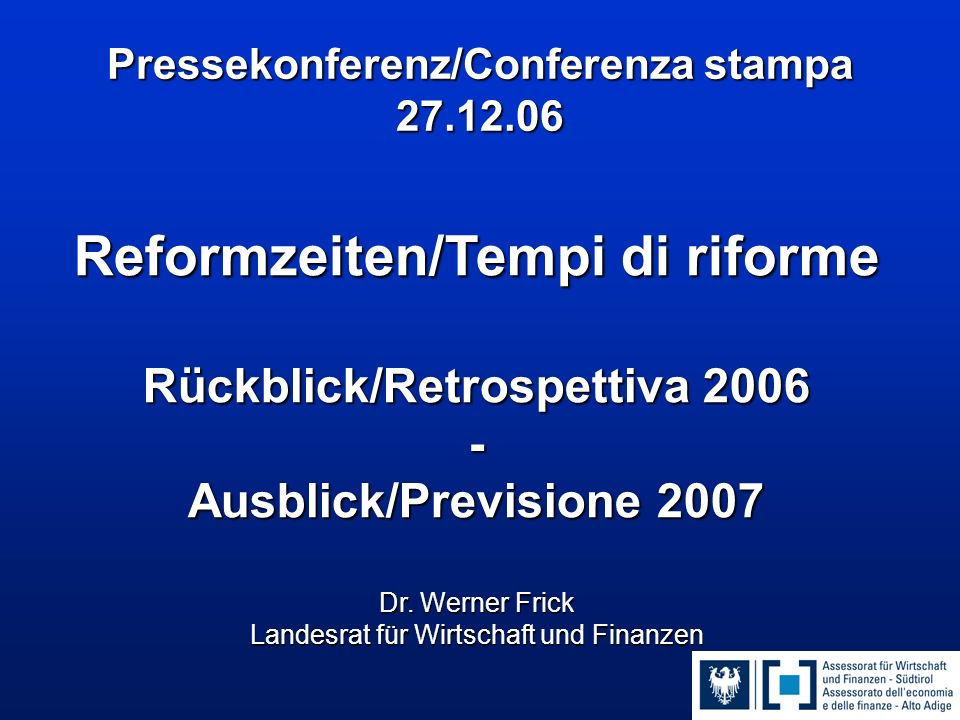 Pressekonferenz/Conferenza stampa 27.12.06 Reformzeiten/Tempi di riforme Rückblick/Retrospettiva 2006 - Ausblick/Previsione 2007 Dr. Werner Frick Land