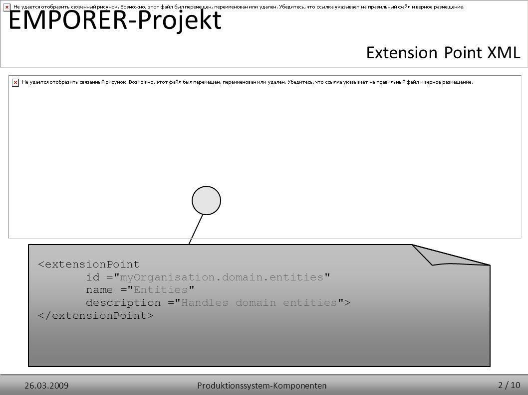 Produktionssystem-Komponenten26.03.2009 EMPORER-Projekt Extension Point XML <extensionPoint id = myOrganisation.domain.entities name = Entities description = Handles domain entities > 2 / 10