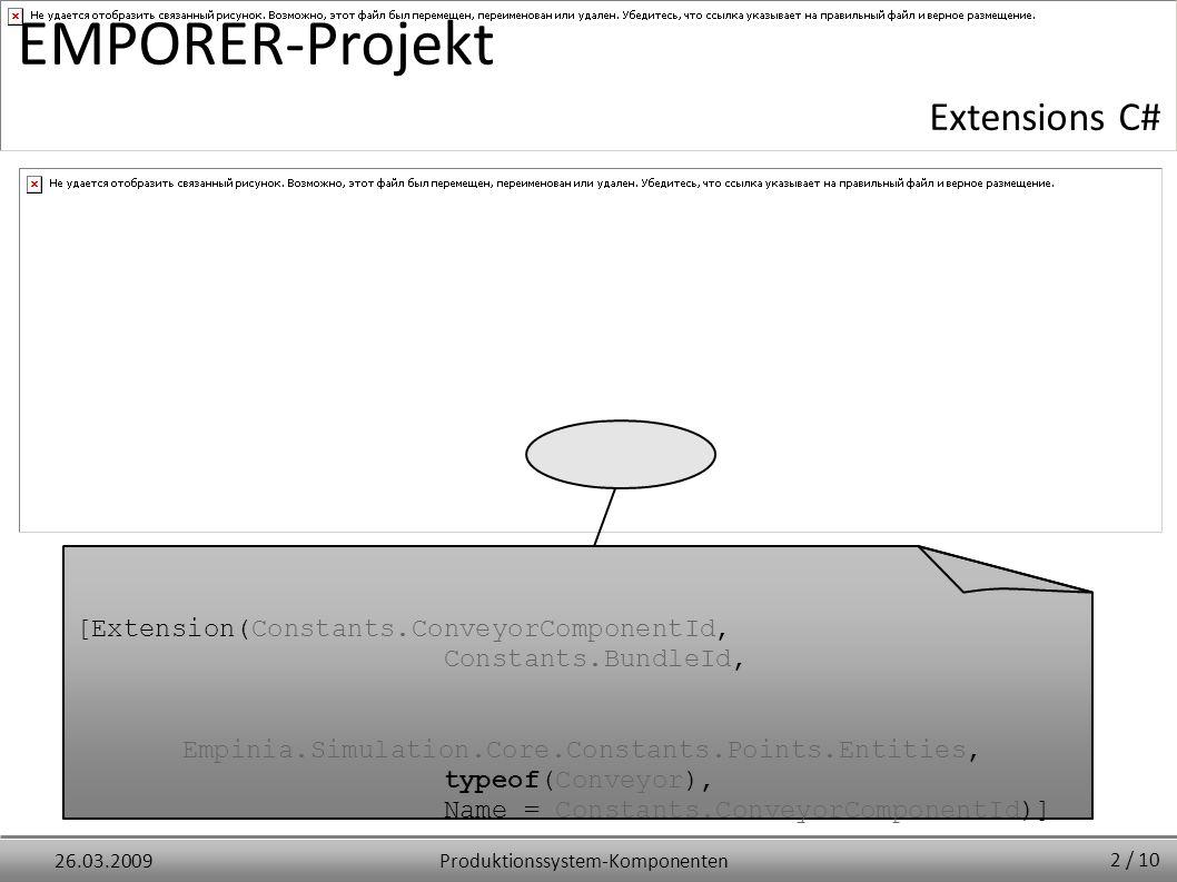 Produktionssystem-Komponenten26.03.2009 EMPORER-Projekt Extensions C# [Extension(Constants.ConveyorComponentId, Constants.BundleId, Empinia.Simulation.Core.Constants.Points.Entities, typeof(Conveyor), Name = Constants.ConveyorComponentId)] 2 / 10