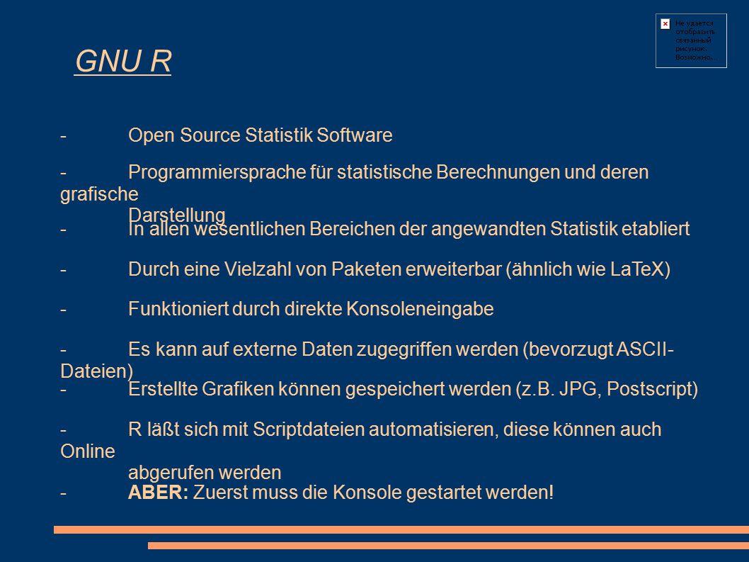 GNU R -Open Source Statistik Software - Programmiersprache für statistische Berechnungen und deren grafische Darstellung -In allen wesentlichen Bereichen der angewandten Statistik etabliert -Durch eine Vielzahl von Paketen erweiterbar (ähnlich wie LaTeX) - Funktioniert durch direkte Konsoleneingabe -Es kann auf externe Daten zugegriffen werden (bevorzugt ASCII- Dateien) -Erstellte Grafiken können gespeichert werden (z.B.