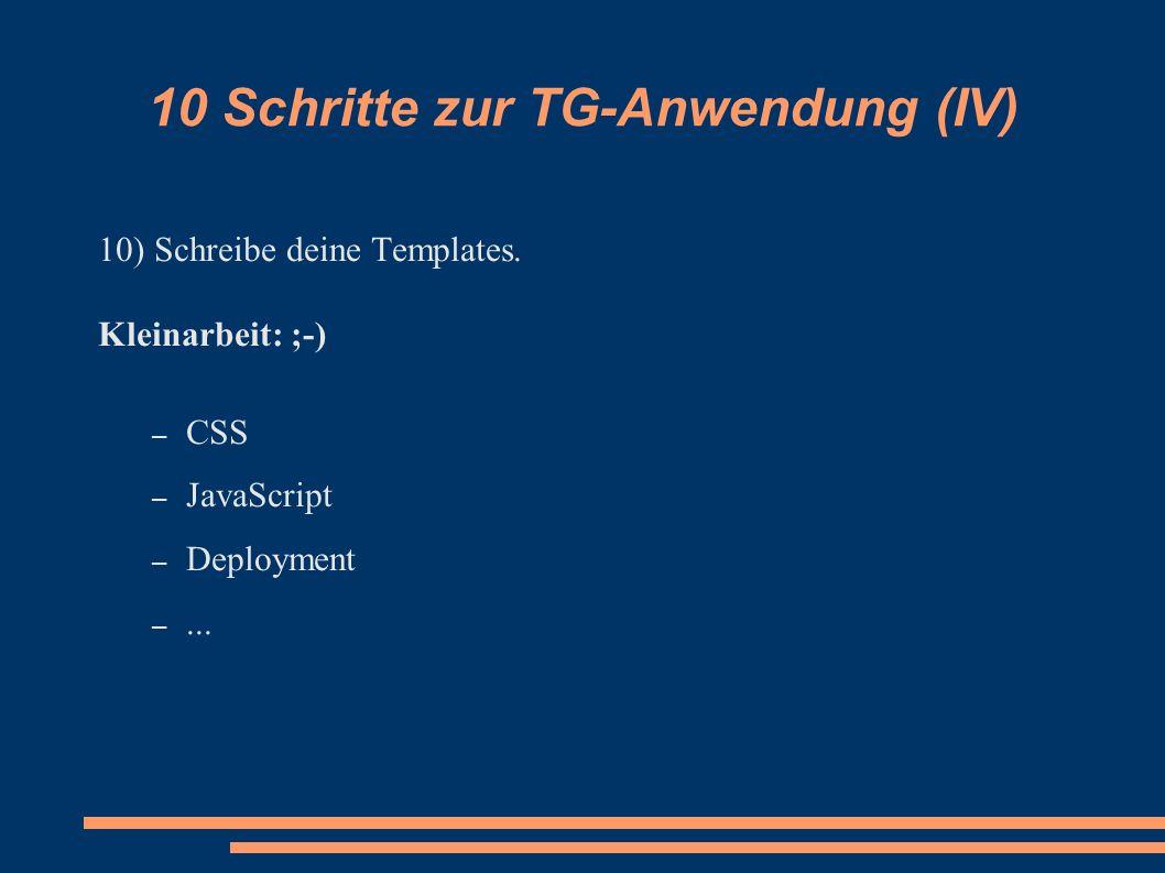 10 Schritte zur TG-Anwendung (IV) 10) Schreibe deine Templates. Kleinarbeit: ;-) – CSS – JavaScript – Deployment –...
