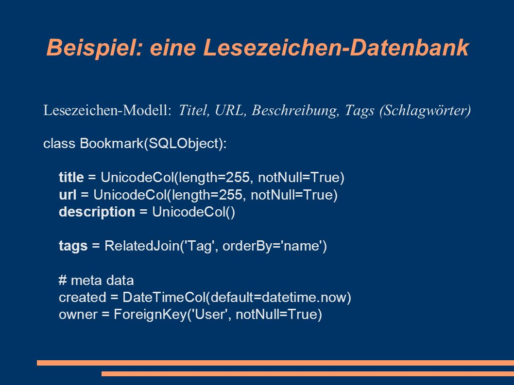 Beispiel: eine Lesezeichen-Datenbank Lesezeichen-Modell: Titel, URL, Beschreibung, Tags (Schlagwörter) class Bookmark(SQLObject): title = UnicodeCol(length=255, notNull=True) url = UnicodeCol(length=255, notNull=True) description = UnicodeCol() tags = RelatedJoin( Tag , orderBy= name ) # meta data created = DateTimeCol(default=datetime.now) owner = ForeignKey( User , notNull=True)