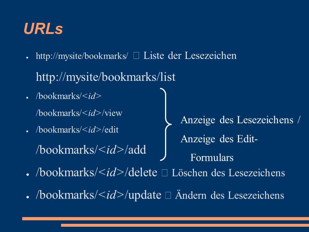 URLs ● http://mysite/bookmarks/  Liste der Lesezeichen http://mysite/bookmarks/list ● /bookmarks/ /bookmarks/ /view ● /bookmarks/ /edit /bookmarks/ /add ● /bookmarks/ /delete  Löschen des Lesezeichens ● /bookmarks/ /update  Ändern des Lesezeichens Anzeige des Lesezeichens / Anzeige des Edit- Formulars
