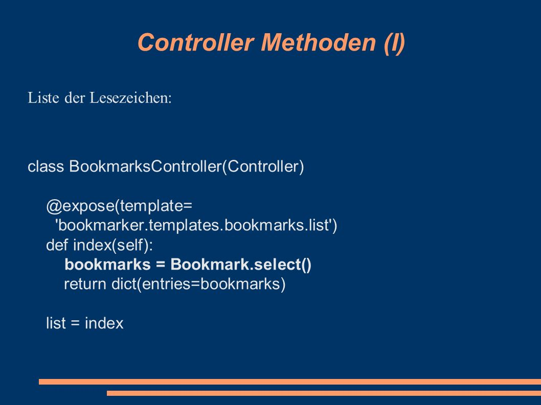 Controller Methoden (I) Liste der Lesezeichen: class BookmarksController(Controller) @expose(template= bookmarker.templates.bookmarks.list ) def index(self): bookmarks = Bookmark.select() return dict(entries=bookmarks) list = index