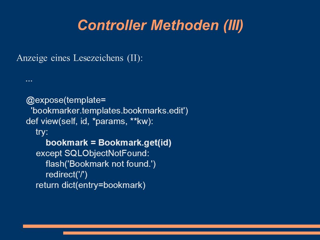 Controller Methoden (III) Anzeige eines Lesezeichens (II):... @expose(template= 'bookmarker.templates.bookmarks.edit') def view(self, id, *params, **k
