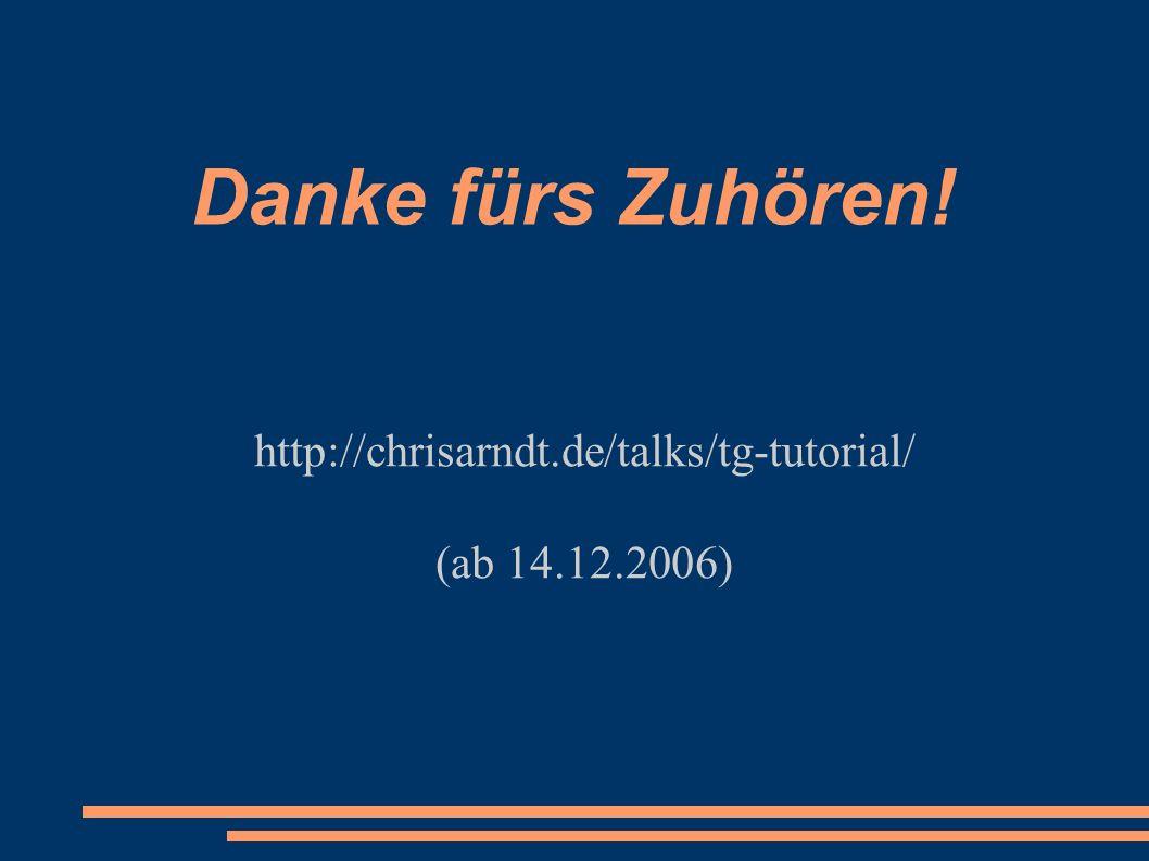Danke fürs Zuhören! http://chrisarndt.de/talks/tg-tutorial/ (ab 14.12.2006)