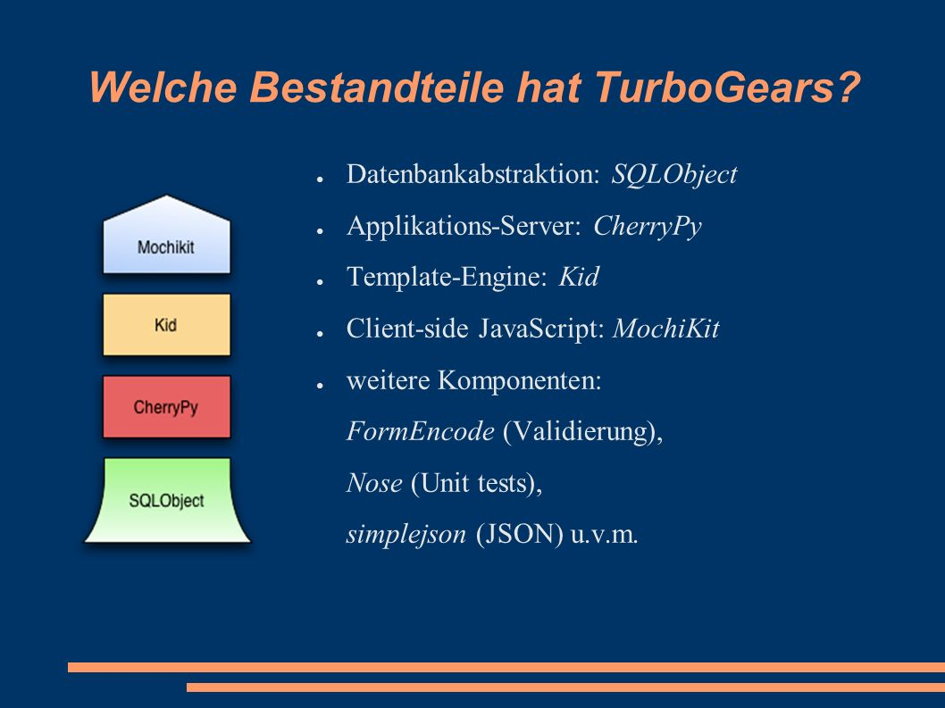 Welche Bestandteile hat TurboGears? ● Datenbankabstraktion: SQLObject ● Applikations-Server: CherryPy ● Template-Engine: Kid ● Client-side JavaScript: