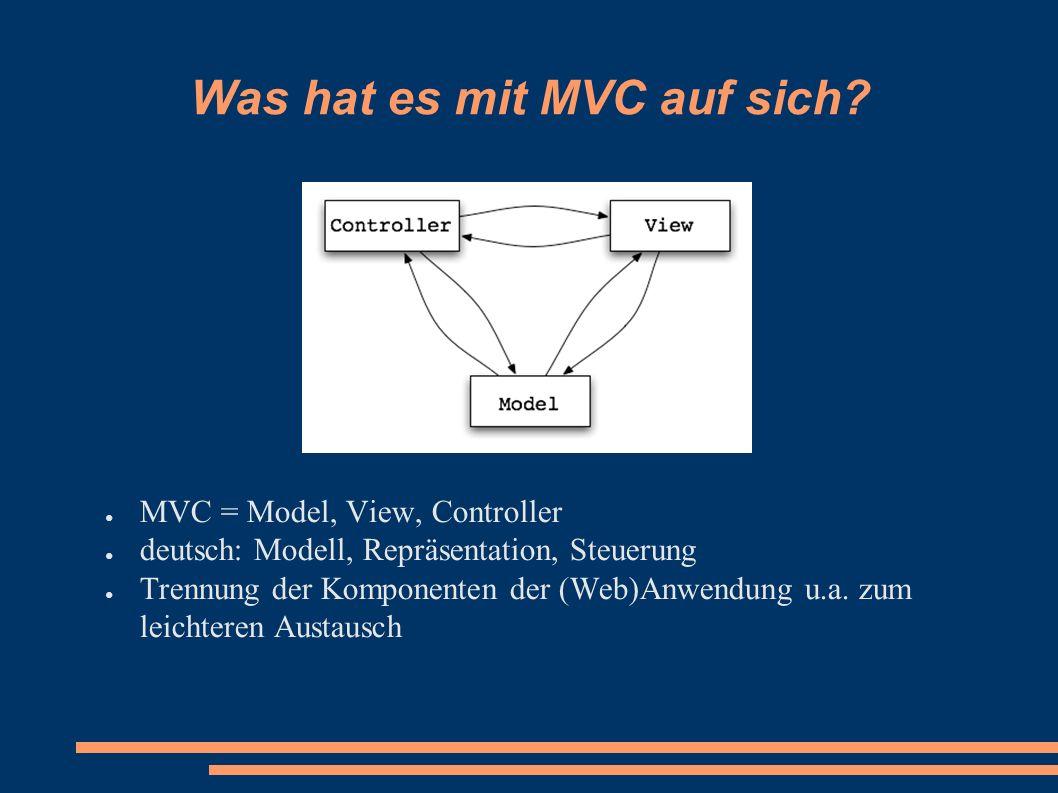 Was hat es mit MVC auf sich? ● MVC = Model, View, Controller ● deutsch: Modell, Repräsentation, Steuerung ● Trennung der Komponenten der (Web)Anwendun