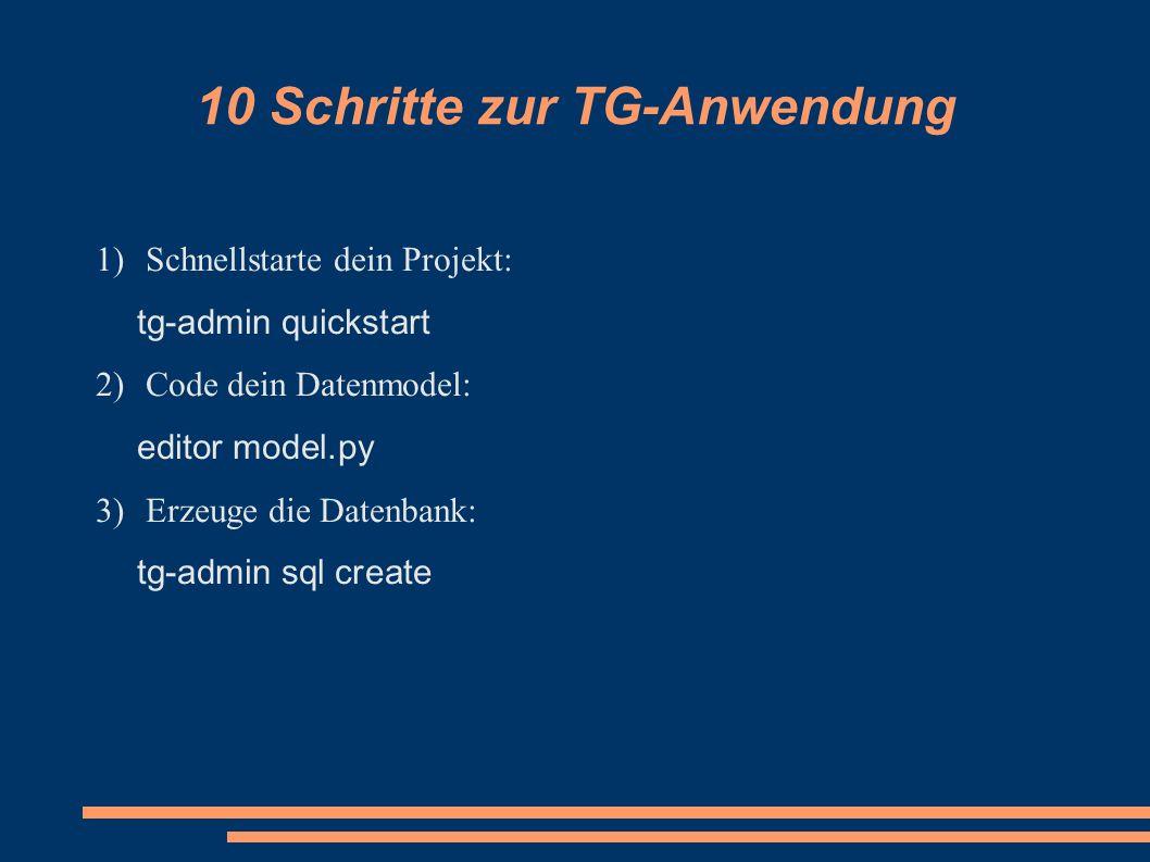 1) Schnellstarte dein Projekt: tg-admin quickstart 2) Code dein Datenmodel: editor model.py 3) Erzeuge die Datenbank: tg-admin sql create 10 Schritte zur TG-Anwendung