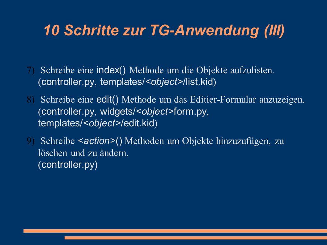 10 Schritte zur TG-Anwendung (III) 7) Schreibe eine index() Methode um die Objekte aufzulisten. ( controller.py, templates/ /list.kid ) 8) Schreibe ei
