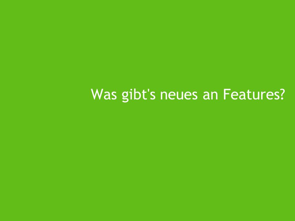 Was gibt s neues an Features?