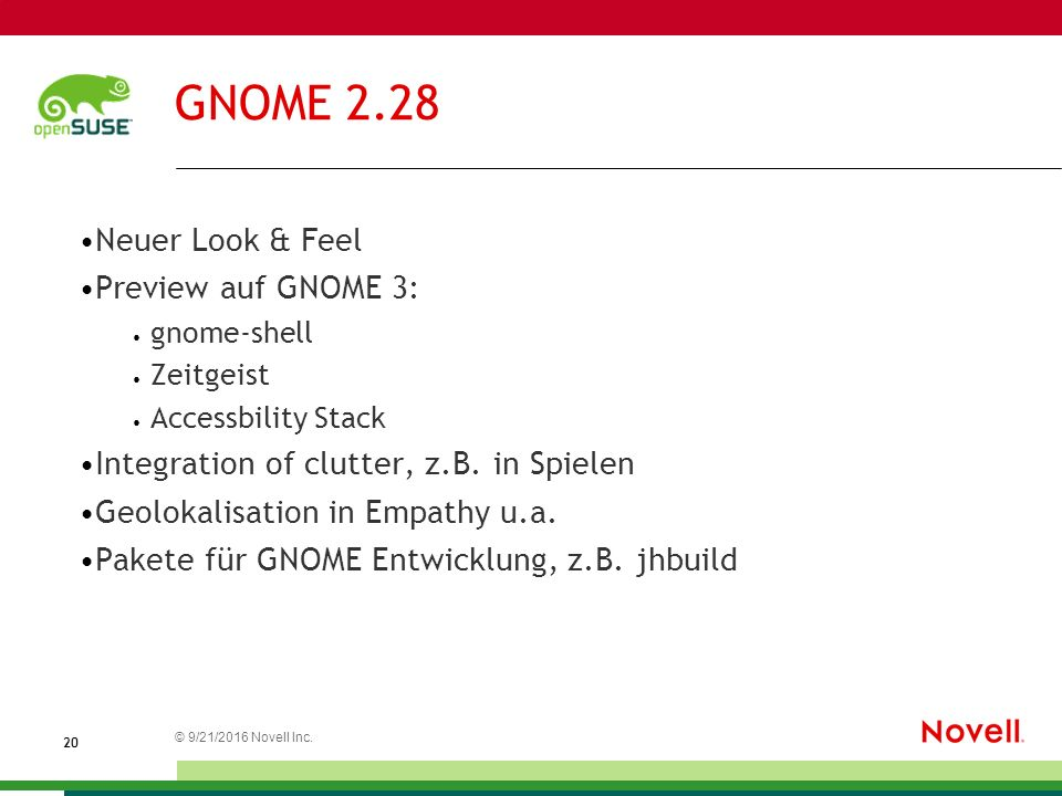 © 21.09.2016 Novell Inc. 2020 GNOME 2.28 Neuer Look & Feel Preview auf GNOME 3: gnome-shell Zeitgeist Accessbility Stack Integration of clutter, z.B.
