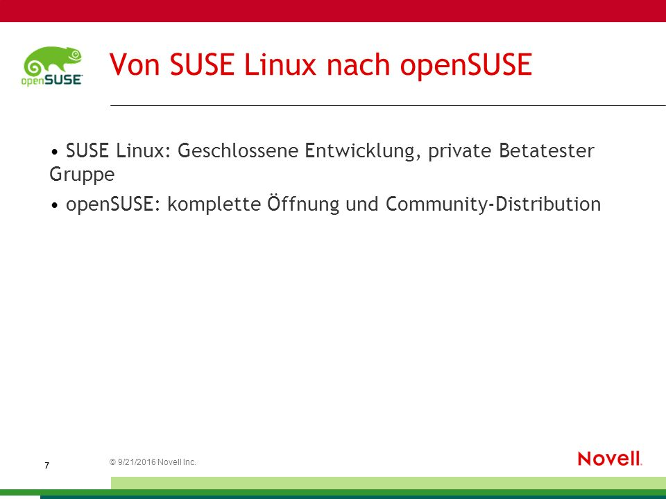 © 21.09.2016 Novell Inc. 7 Von SUSE Linux nach openSUSE SUSE Linux: Geschlossene Entwicklung, private Betatester Gruppe openSUSE: komplette Öffnung un