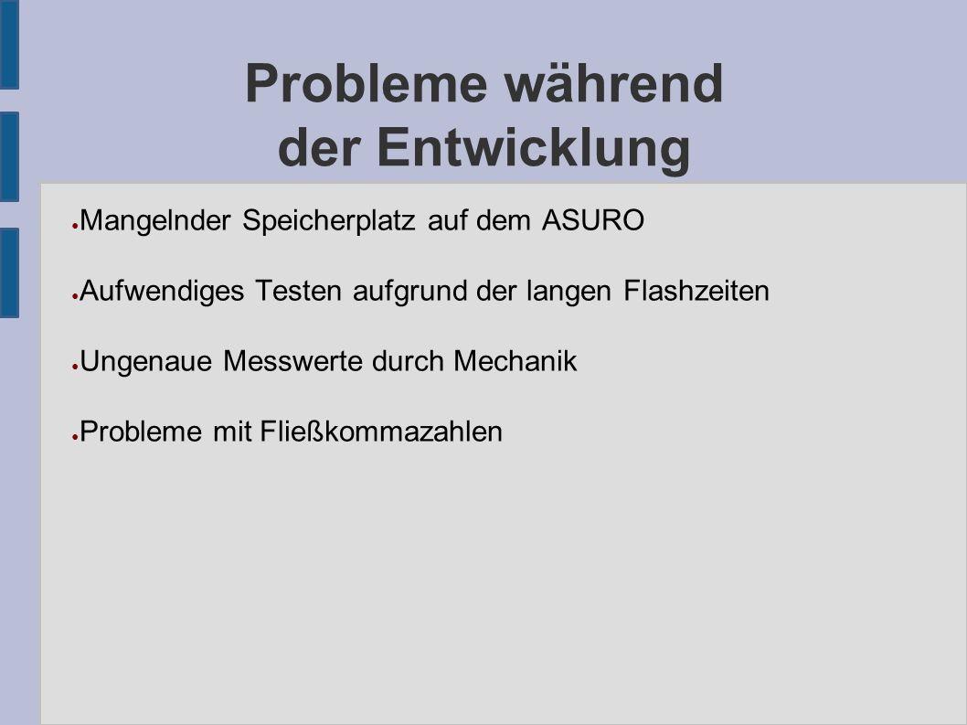 Probleme während der Entwicklung ● Mangelnder Speicherplatz auf dem ASURO ● Aufwendiges Testen aufgrund der langen Flashzeiten ● Ungenaue Messwerte durch Mechanik ● Probleme mit Fließkommazahlen