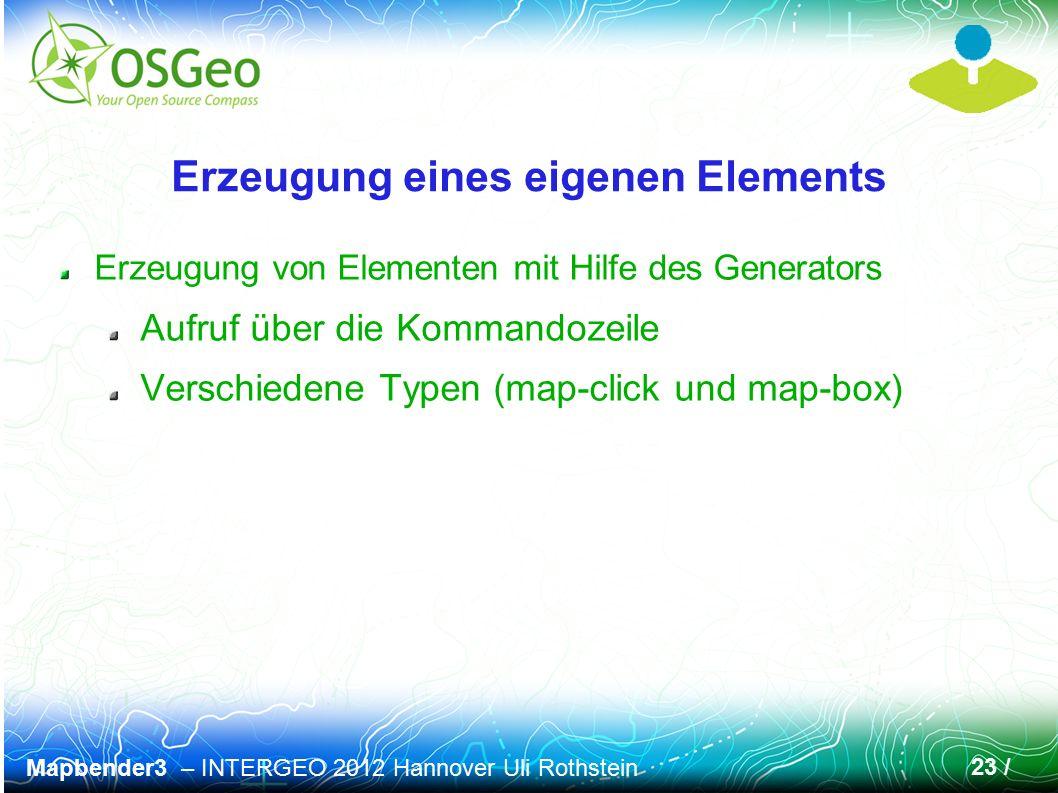 Mapbender3 – INTERGEO 2012 Hannover Uli Rothstein 23 / Erzeugung eines eigenen Elements Erzeugung von Elementen mit Hilfe des Generators Aufruf über die Kommandozeile Verschiedene Typen (map-click und map-box)