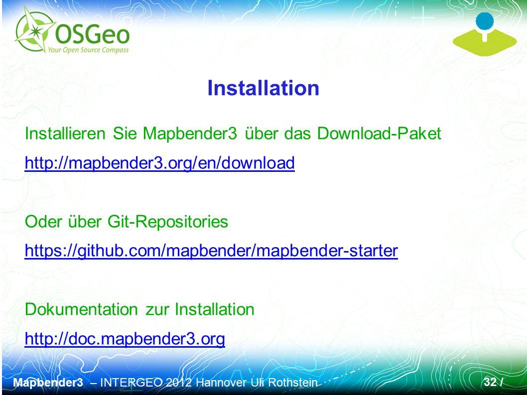 Mapbender3 – INTERGEO 2012 Hannover Uli Rothstein 32 / Installation Installieren Sie Mapbender3 über das Download-Paket http://mapbender3.org/en/download Oder über Git-Repositories https://github.com/mapbender/mapbender-starter Dokumentation zur Installation http://doc.mapbender3.org