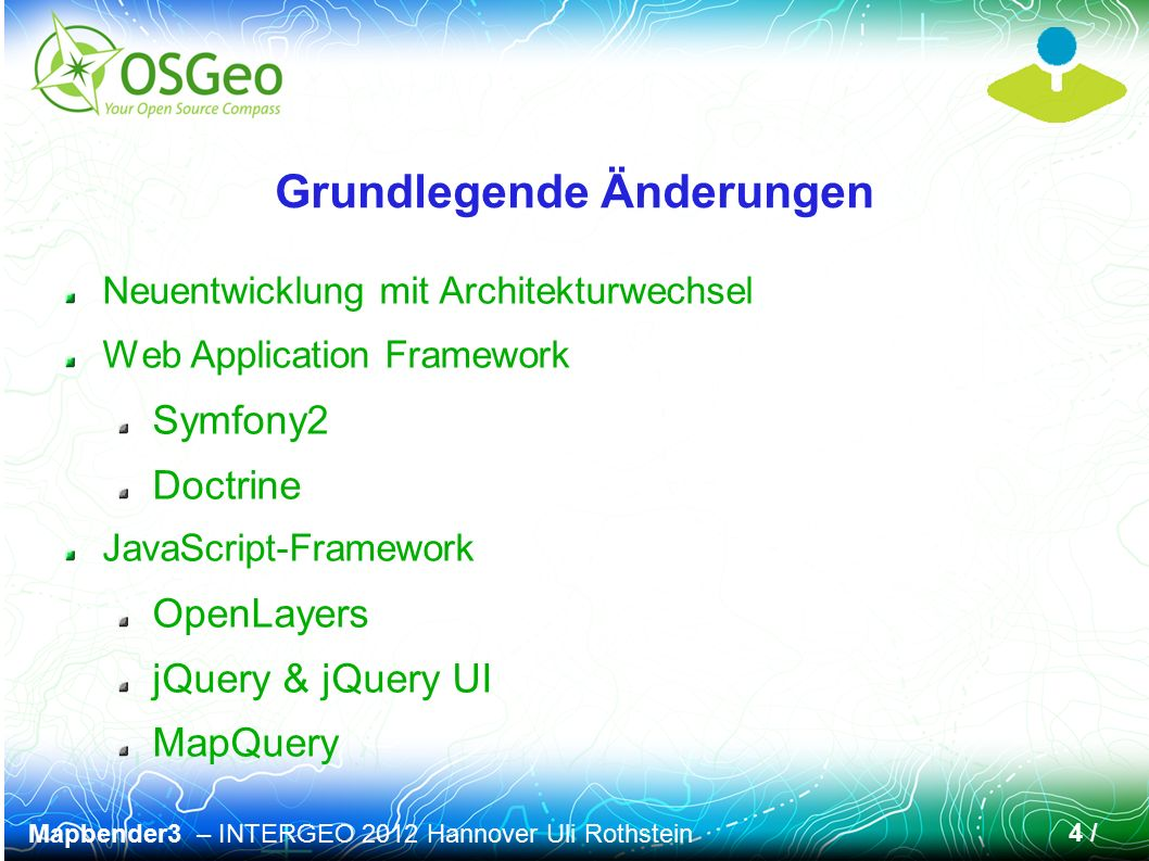 Mapbender3 – INTERGEO 2012 Hannover Uli Rothstein 4 / Grundlegende Änderungen Neuentwicklung mit Architekturwechsel Web Application Framework Symfony2