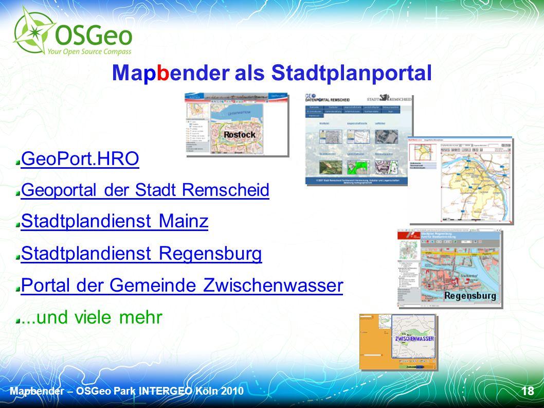 Mapbender – OSGeo Park INTERGEO Köln 2010 18 Mapbender als Stadtplanportal GeoPort.HRO Geoportal der Stadt Remscheid Stadtplandienst Mainz Stadtplandienst Regensburg Portal der Gemeinde Zwischenwasser...und viele mehr
