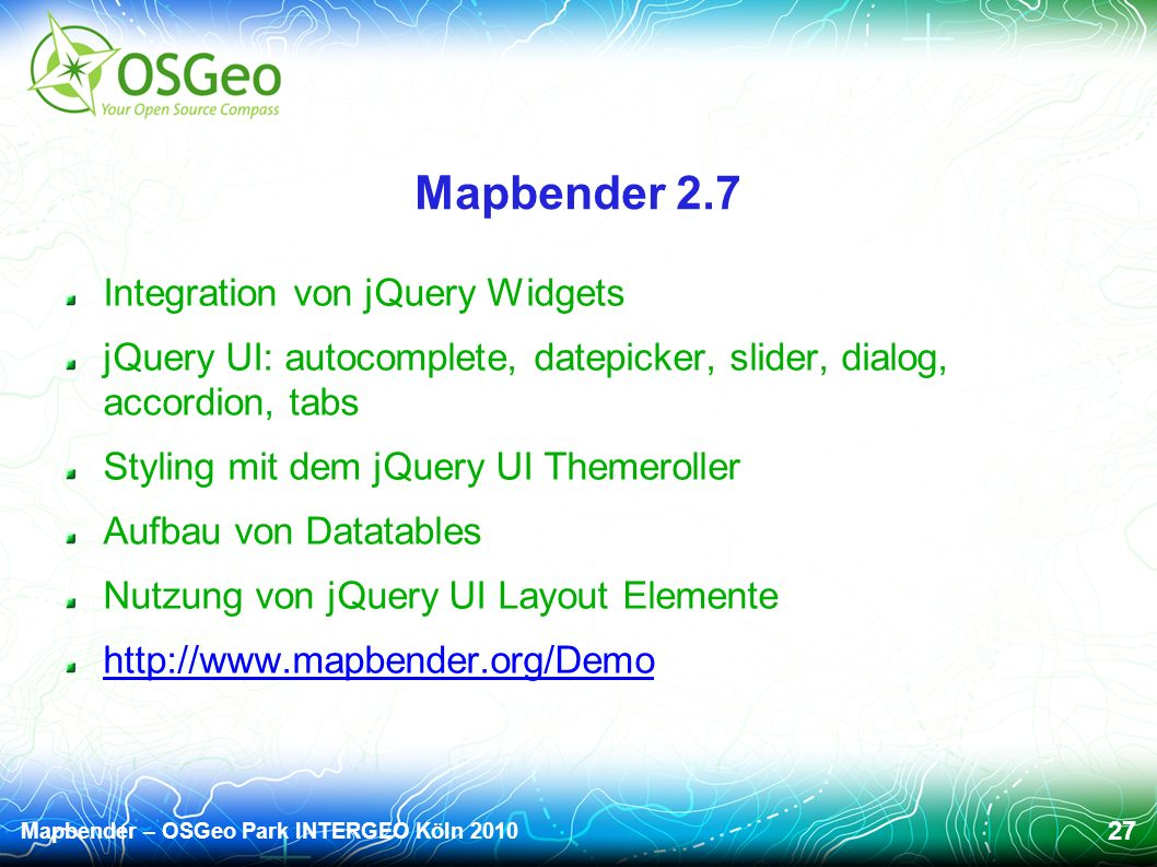 Mapbender – OSGeo Park INTERGEO Köln 2010 27 Mapbender 2.7 Integration von jQuery Widgets jQuery UI: autocomplete, datepicker, slider, dialog, accordion, tabs Styling mit dem jQuery UI Themeroller Aufbau von Datatables Nutzung von jQuery UI Layout Elemente http://www.mapbender.org/Demo