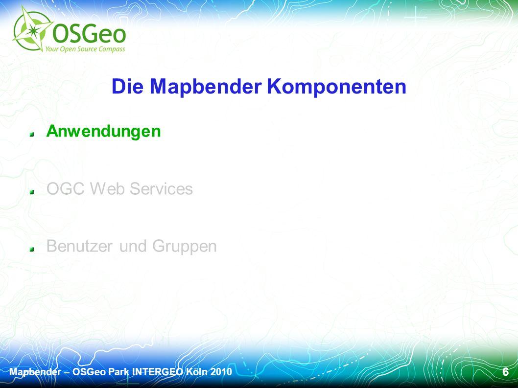 Mapbender – OSGeo Park INTERGEO Köln 2010 6 Die Mapbender Komponenten Anwendungen OGC Web Services Benutzer und Gruppen
