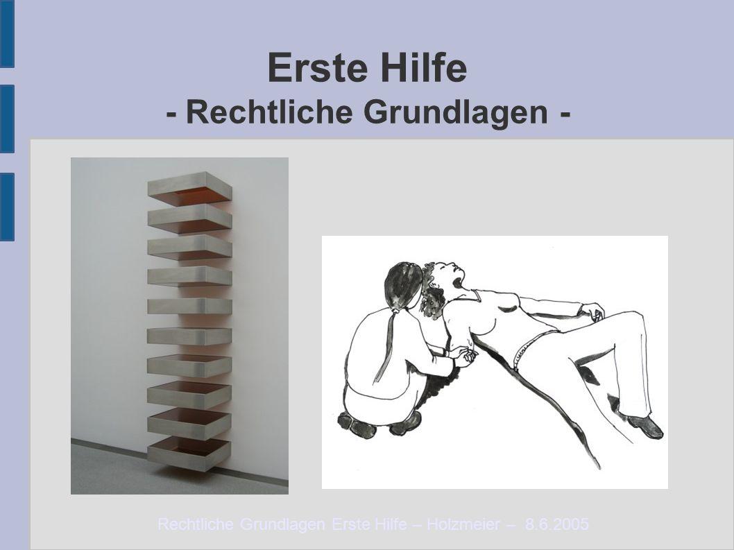 Rechtliche Grundlagen Erste Hilfe – Holzmeier – 8.6.2005 Erste Hilfe - Rechtliche Grundlagen -