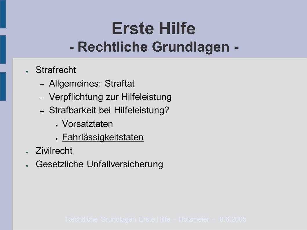 Rechtliche Grundlagen Erste Hilfe – Holzmeier – 8.6.2005 Erste Hilfe - Rechtliche Grundlagen - ● Strafrecht – Allgemeines: Straftat – Verpflichtung zur Hilfeleistung – Strafbarkeit bei Hilfeleistung.