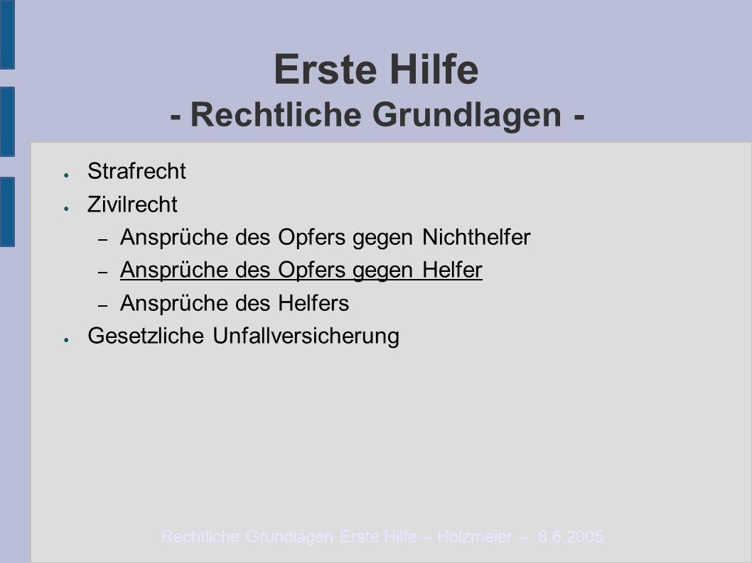 Rechtliche Grundlagen Erste Hilfe – Holzmeier – 8.6.2005 Erste Hilfe - Rechtliche Grundlagen - ● Strafrecht ● Zivilrecht – Ansprüche des Opfers gegen