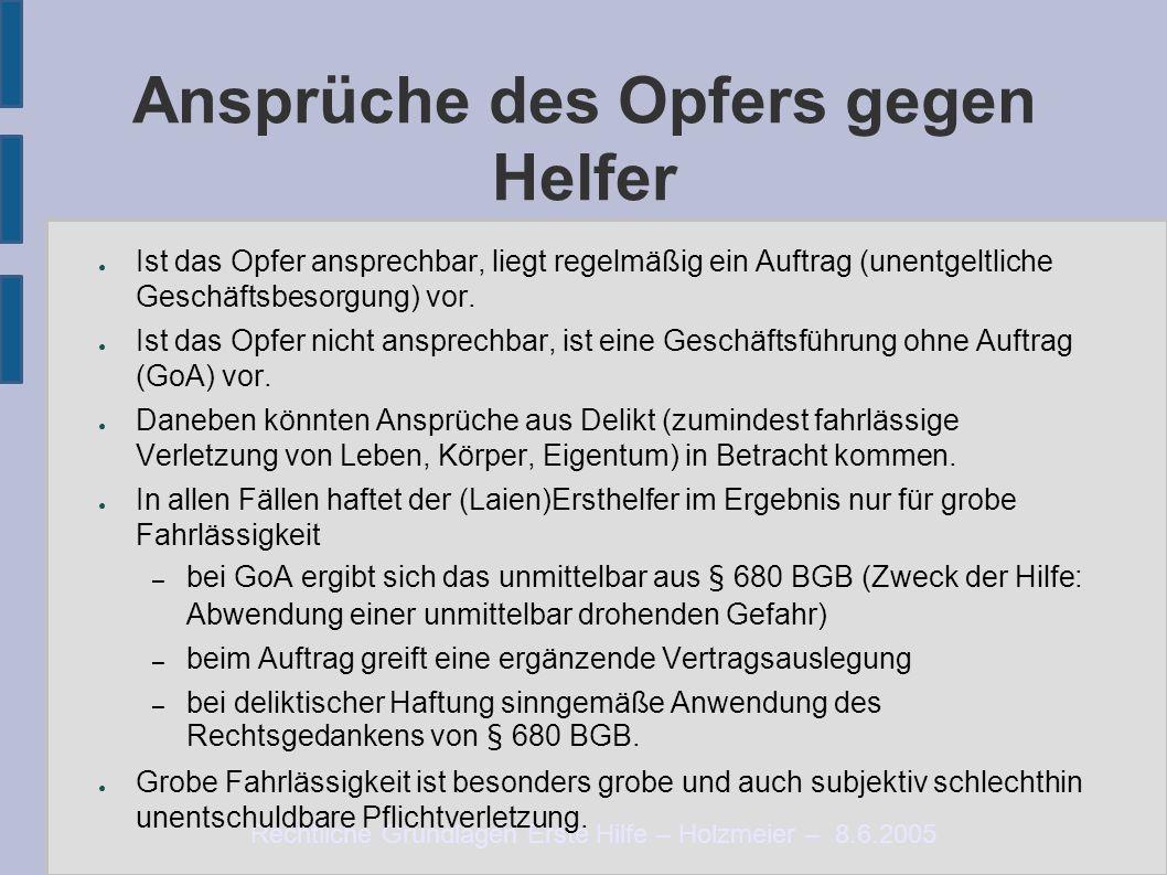 Rechtliche Grundlagen Erste Hilfe – Holzmeier – 8.6.2005 Ansprüche des Opfers gegen Helfer ● Ist das Opfer ansprechbar, liegt regelmäßig ein Auftrag (unentgeltliche Geschäftsbesorgung) vor.